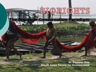 The Pro-poor Conservation Paradigm Dr Dipayan Dey South Asian Forum for Environment