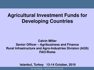 Agricultural Investment Funds for Developing Countries     Calvin Miller Senior Officer   Agribusiness and Finance Rural
