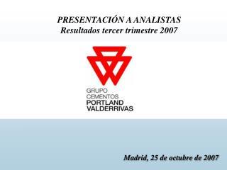 PRESENTACIÓN A ANALISTAS Resultados tercer trimestre 2007 Madrid, 25 de octubre de 2007