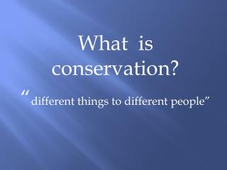 "What  is conservation? "" different things to different people"""