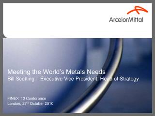 Meeting the World's Metals Needs Bill Scotting – Executive Vice President, Head of Strategy