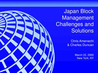 Japan Block Management Challenges and Solutions   Chris Amenechi   Charles Duncan   March 22, 2000 New York, NY