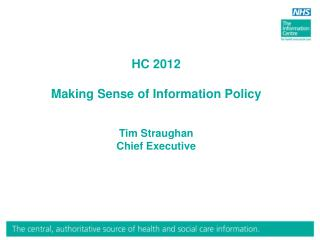 HC 2012 Making Sense of Information Policy Tim Straughan Chief Executive