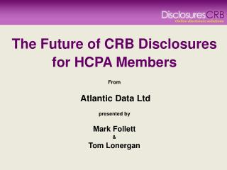 The Future of CRB Disclosures for HCPA Members  From Atlantic Data Ltd presented by Mark Follett &