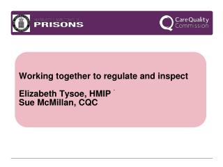 Working together to regulate and inspect Elizabeth Tysoe, HMIP Sue McMillan, CQC