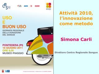Attività 2010, l'innovazione come metodo  Simona Carli Direttore Centro Regionale Sangue