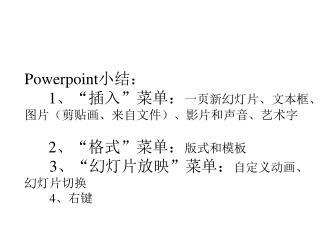 "Powerpoint 小结: 1 、""插入""菜单: 一页新幻灯片、文本框、 图片(剪贴画、来自文件)、影片和声音、艺术字 2 、""格式""菜单: 版式和模板 3 、""幻灯片放映""菜单: 自定义动画、"