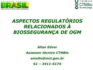 ASPECTOS REGULATÓRIOS RELACIONADOS À BIOSSEGURANÇA DE OGM Allan Edver Assessor técnico CTNBio