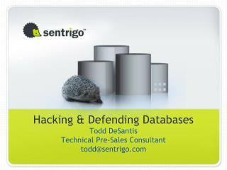Hacking & Defending Databases Todd DeSantis Technical Pre-Sales Consultant todd@sentrigo