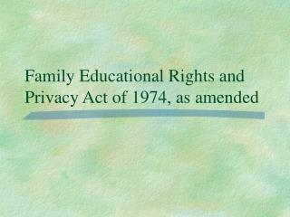 Family Educational Rights and Privacy Act of 1974, as amended