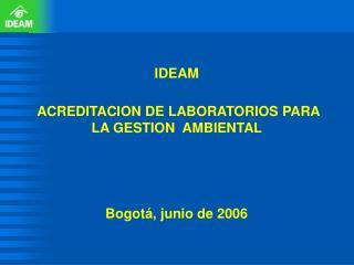 IDEAM  ACREDITACION DE LABORATORIOS PARA LA GESTION  AMBIENTAL Bogotá, junio de 2006
