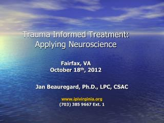 Trauma Informed Treatment: Applying Neuroscience  Fairfax, VA October 18 th , 2012