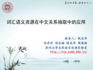 报告人:钱龙华 刘丹丹 胡亚楠 钱龙华 周国栋    苏州大学自然语言处理实验室 nlp.suda/