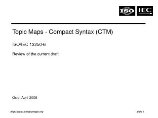 Topic Maps - Compact Syntax (CTM)  ISO/IEC 13250-6 Review of the current draft Oslo, April 2008