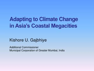 Adapting to Climate Change  in Asia's Coastal Megacities Kishore  U.  Gajbhiye