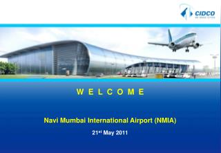 W  E  L  C  O  M  E  Navi Mumbai International Airport (NMIA) 21 st  May 2011