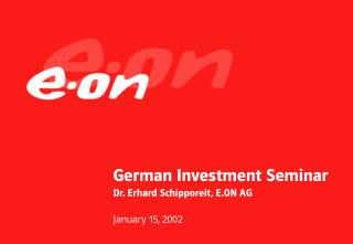 German Investment Seminar Dr. Erhard Schipporeit, E.ON AG January 15, 2002