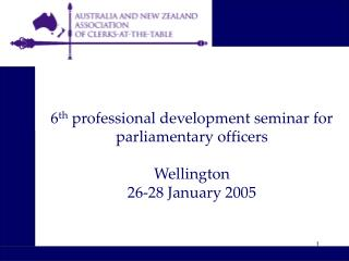 6 th  professional development seminar for parliamentary officers Wellington 26-28 January 2005