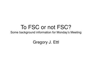 To FSC or not FSC? Some background information for Monday�s Meeting