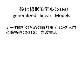 一般化線形モデル( GLM ) generalized linear Models