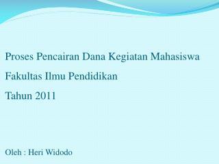 Proses Pencairan Dana Kegiatan Mahasiswa Fakultas Ilmu Pendidikan Tahun 2011 Oleh : Heri Widodo