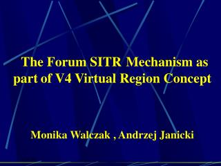 The Forum SITR Mechanism as part of V4 Virtual Region Concept Monika Walczak , Andrzej Janicki