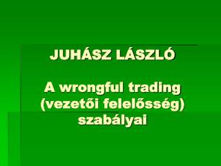 JUHÁSZ LÁSZLÓ A wrongful trading (vezetői felelősség) szabályai