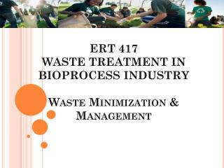 ERT 417 WASTE TREATMENT IN BIOPROCESS INDUSTRY Waste Minimization & Management