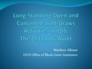 Long-Standing Open and  Cancelled-with-Draws  Activities in IDIS:   The  2011 OIG  Audit