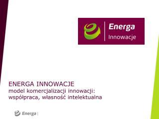 ENERGA INNOWACJE model komercjalizacji innowacji:  wsp�?praca, w?asno?? intelektualna