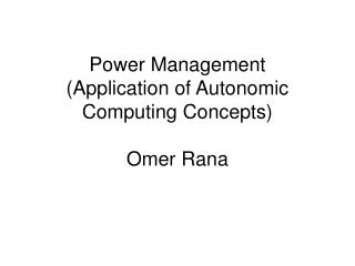 Power Management (Application of Autonomic Computing Concepts) Omer Rana