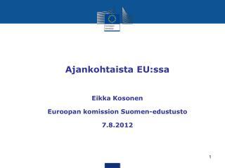 Ajankohtaista EU:ssa Eikka Kosonen Euroopan komission Suomen-edustusto 7.8.2012