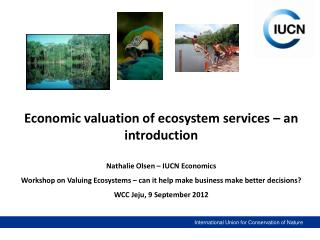 Economic valuation of ecosystem services – an introduction Nathalie Olsen – IUCN Economics