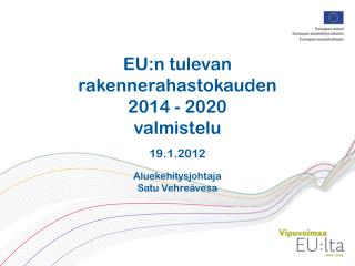 EU:n tulevan  rakennerahastokauden  2014 - 2020  valmistelu 19.1.2012 Aluekehitysjohtaja