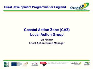 Coastal Action Zone (CAZ)  Local Action Group Jo Finlow Local Action Group Manager