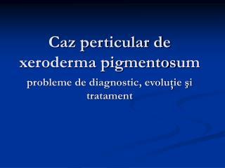 Caz perticular de xeroderma pigmentos um probleme de diagnostic, evoluţie şi tratament