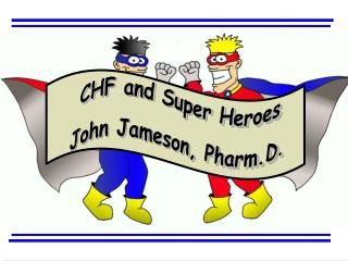 CHF and Super Heroes John Jameson, Pharm.D.