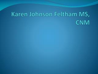 Karen Johnson  Feltham  MS, CNM