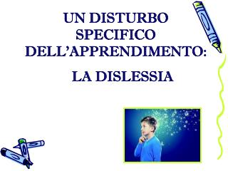 UN DISTURBO SPECIFICO  DELL'APPRENDIMENTO:     LA DISLESSIA