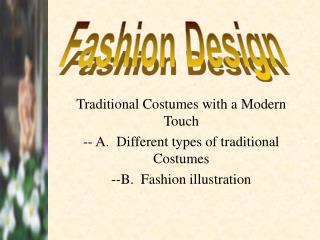 Traditional Costumes with a Modern Touch -- A.  Different types of traditional Costumes --B.  Fashion illustration