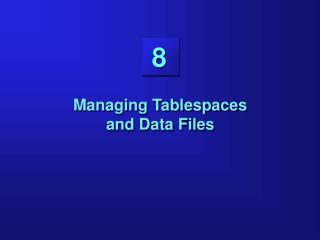 Managing Tablespaces  and Data Files