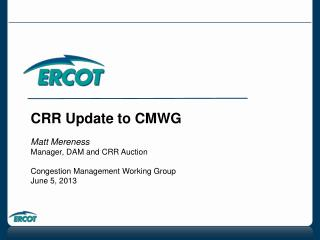 CRR Update to CMWG Matt Mereness Manager, DAM and CRR Auction Congestion Management Working Group