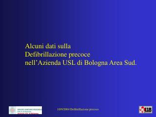 Alcuni dati sulla Defibrillazione precoce  nell'Azienda USL di Bologna Area Sud.