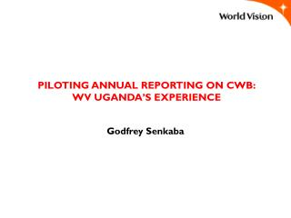 PILOTING ANNUAL REPORTING ON CWB: WV UGANDA'S EXPERIENCE