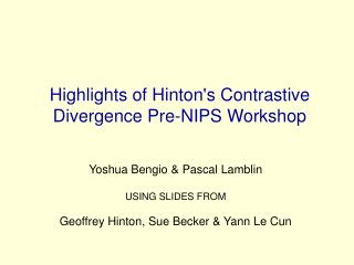 Highlights of Hinton's Contrastive Divergence Pre-NIPS Workshop