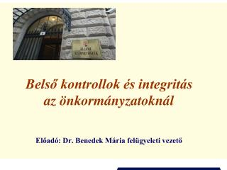 Belső kontrollok és integritás az önkormányzatoknál Előadó: Dr. Benedek Mária felügyeleti vezető