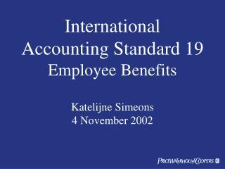 International Accounting Standard 19 Employee Benefits Katelijne Simeons 4 November 2002