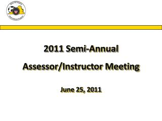 2011 Semi-Annual Assessor/Instructor Meeting June 25, 2011