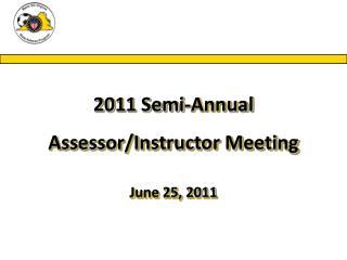 2011 Semi-Annual Assessor/Instructor Meeting June 25, 2011
