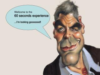 Wellcome to the 60 seconds experience ...I'm looking gooooood!
